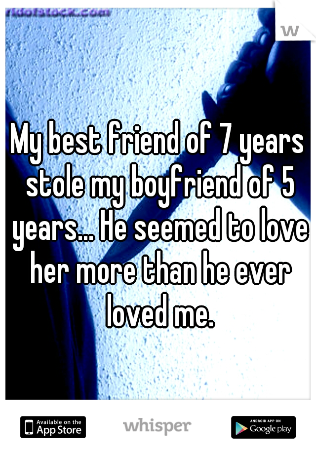 My best friend of 7 years stole my boyfriend of 5 years... He seemed to love her more than he ever loved me.