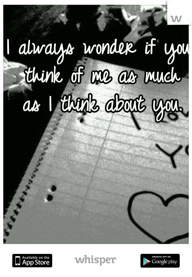 I always wonder if you think of me as much as I think about you.