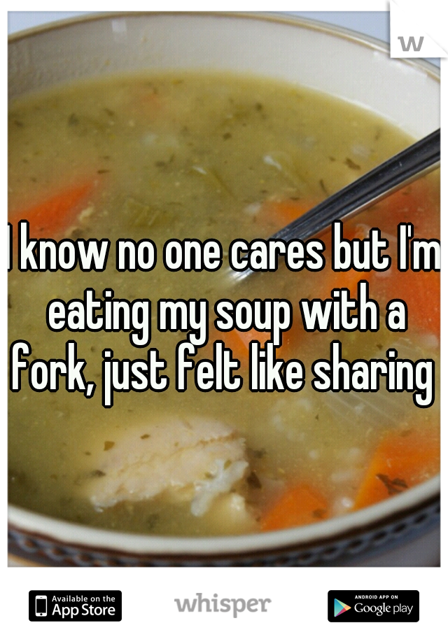 I know no one cares but I'm eating my soup with a fork, just felt like sharing