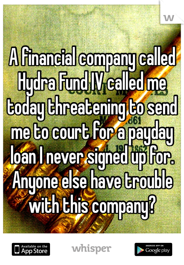 A financial company called Hydra Fund IV called me today threatening to send me to court for a payday loan I never signed up for. Anyone else have trouble with this company?