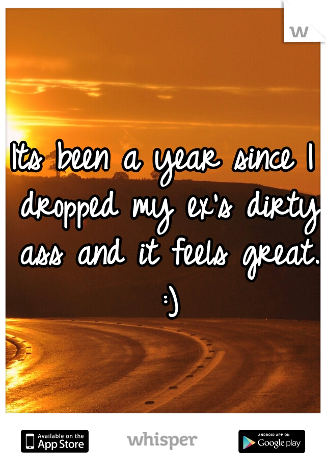 Its been a year since I dropped my ex's dirty ass and it feels great. :)