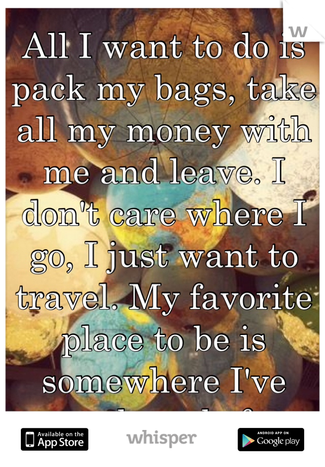 All I want to do is pack my bags, take all my money with me and leave. I don't care where I go, I just want to travel. My favorite place to be is somewhere I've never been before.