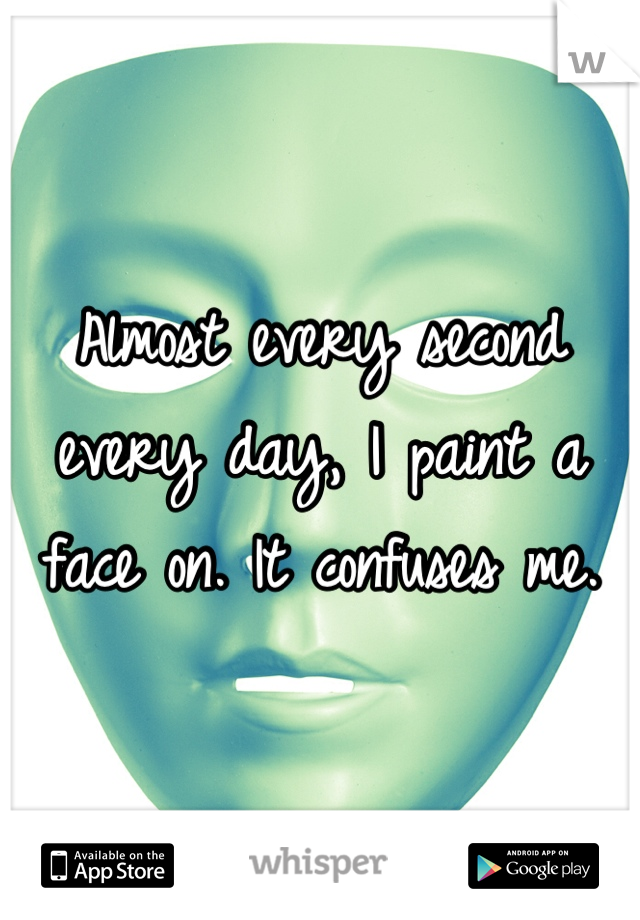Almost every second every day, I paint a face on. It confuses me.
