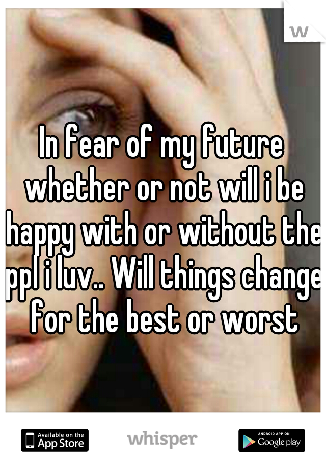 In fear of my future whether or not will i be happy with or without the ppl i luv.. Will things change for the best or worst