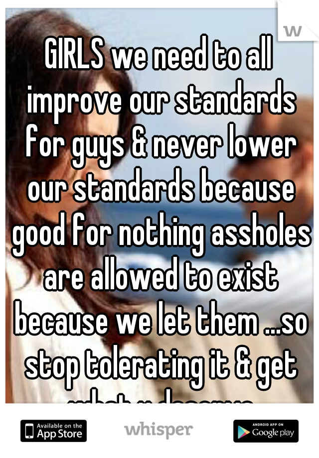GIRLS we need to all improve our standards for guys & never lower our standards because good for nothing assholes are allowed to exist because we let them ...so stop tolerating it & get what u deserve