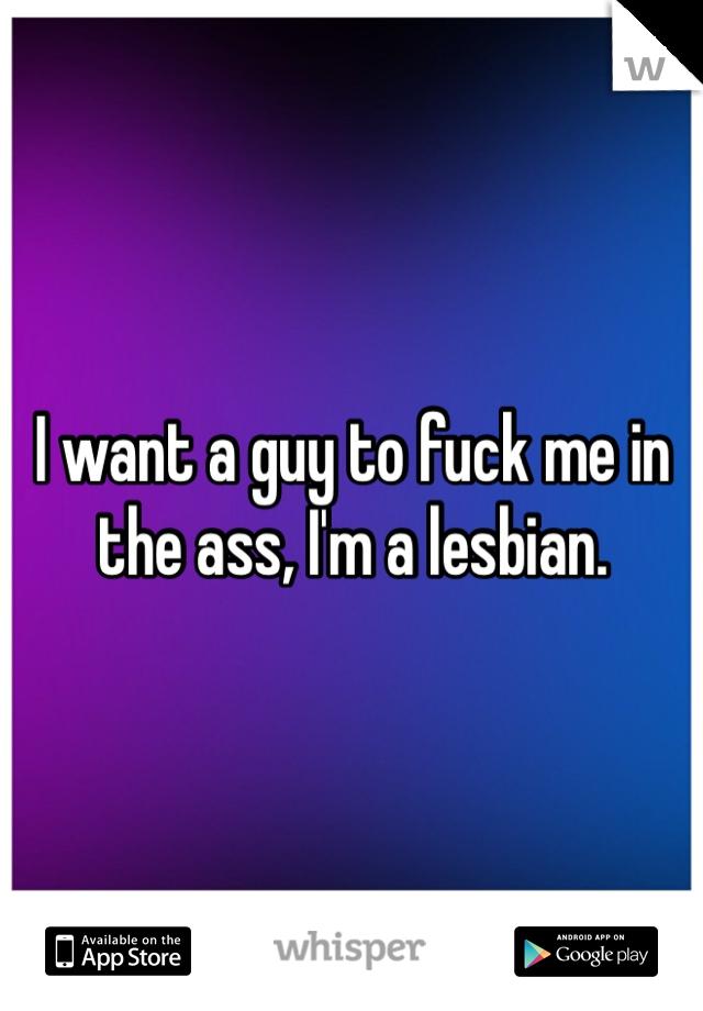 I want a guy to fuck me in the ass, I'm a lesbian.