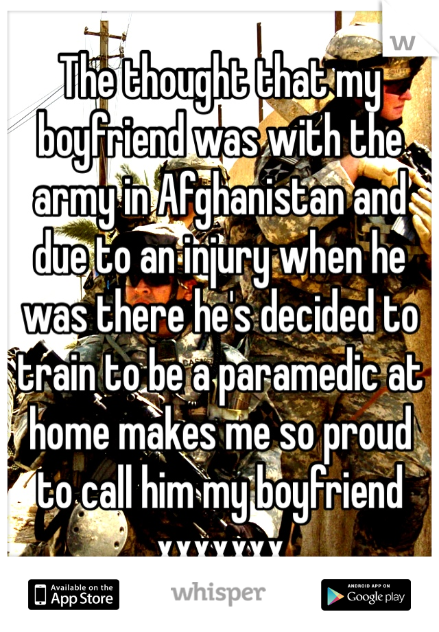 The thought that my boyfriend was with the army in Afghanistan and due to an injury when he was there he's decided to train to be a paramedic at home makes me so proud to call him my boyfriend xxxxxxx
