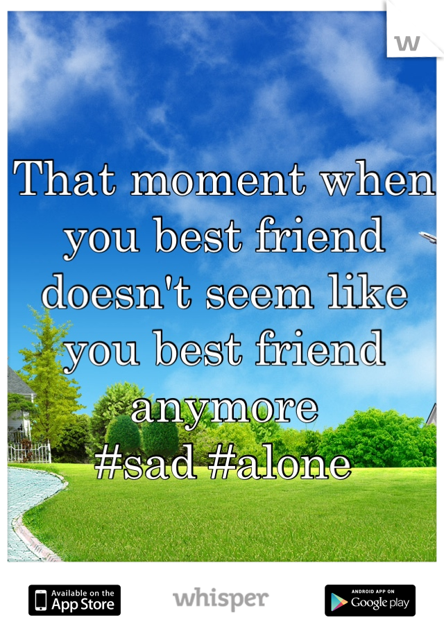 That moment when you best friend doesn't seem like you best friend anymore  #sad #alone