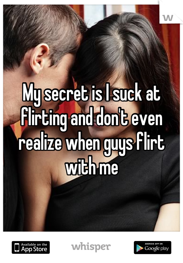 My secret is I suck at flirting and don't even realize when guys flirt with me