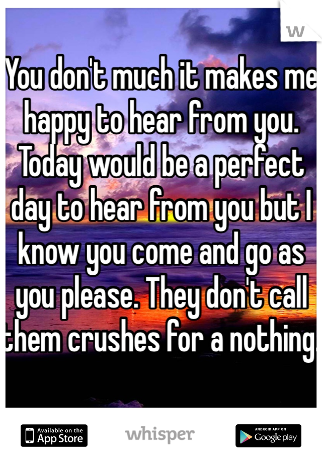 You don't much it makes me happy to hear from you. Today would be a perfect day to hear from you but I know you come and go as you please. They don't call them crushes for a nothing.
