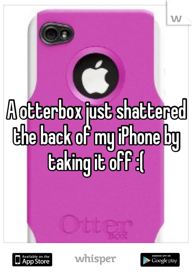 A otterbox just shattered the back of my iPhone by taking it off :(