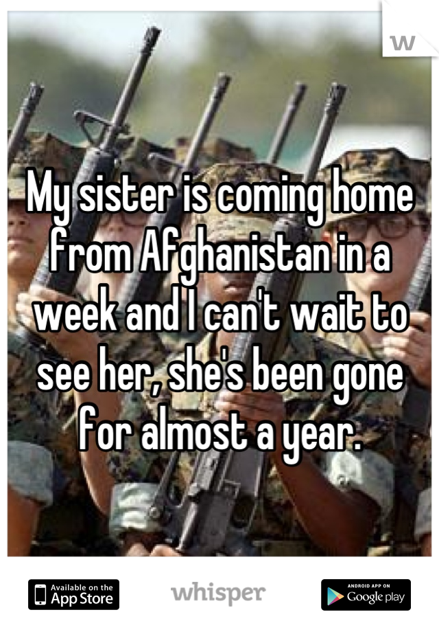 My sister is coming home from Afghanistan in a week and I can't wait to see her, she's been gone for almost a year.