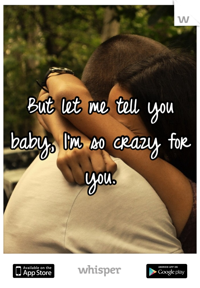 But let me tell you baby, I'm so crazy for you.