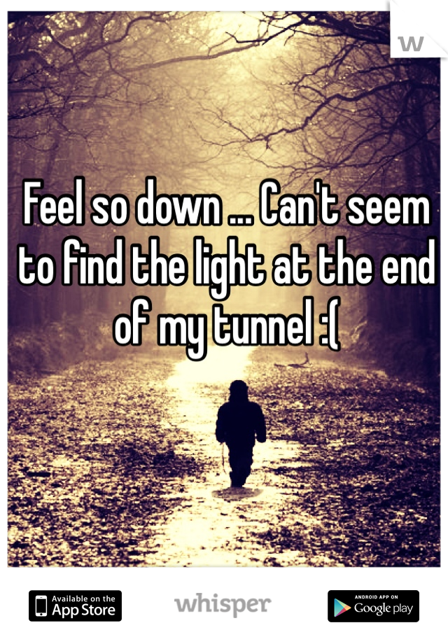 Feel so down ... Can't seem to find the light at the end of my tunnel :(