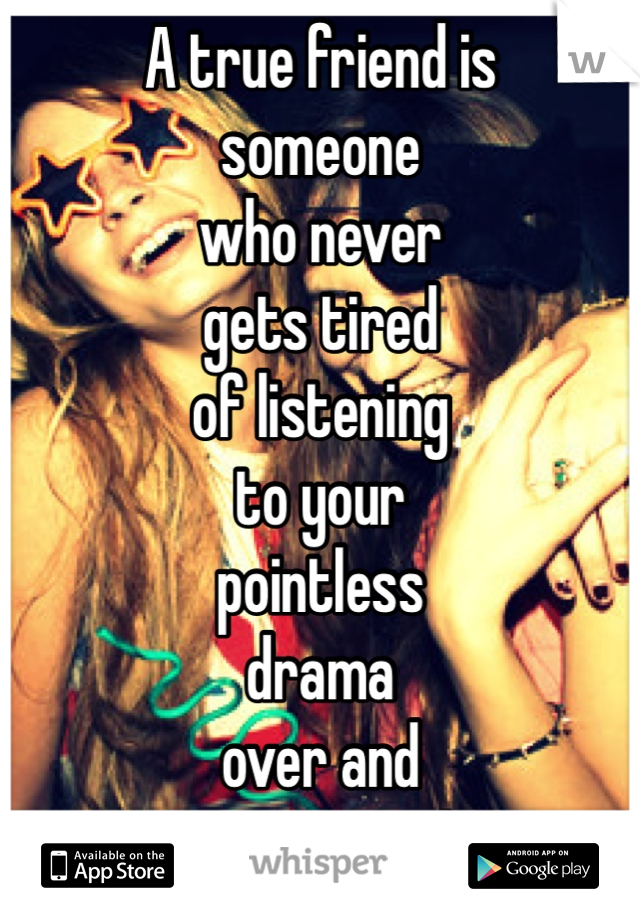 A true friend is  someone  who never  gets tired  of listening  to your  pointless  drama over and  over again !
