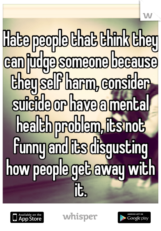 Hate people that think they can judge someone because they self harm, consider suicide or have a mental health problem, its not funny and its disgusting how people get away with it.