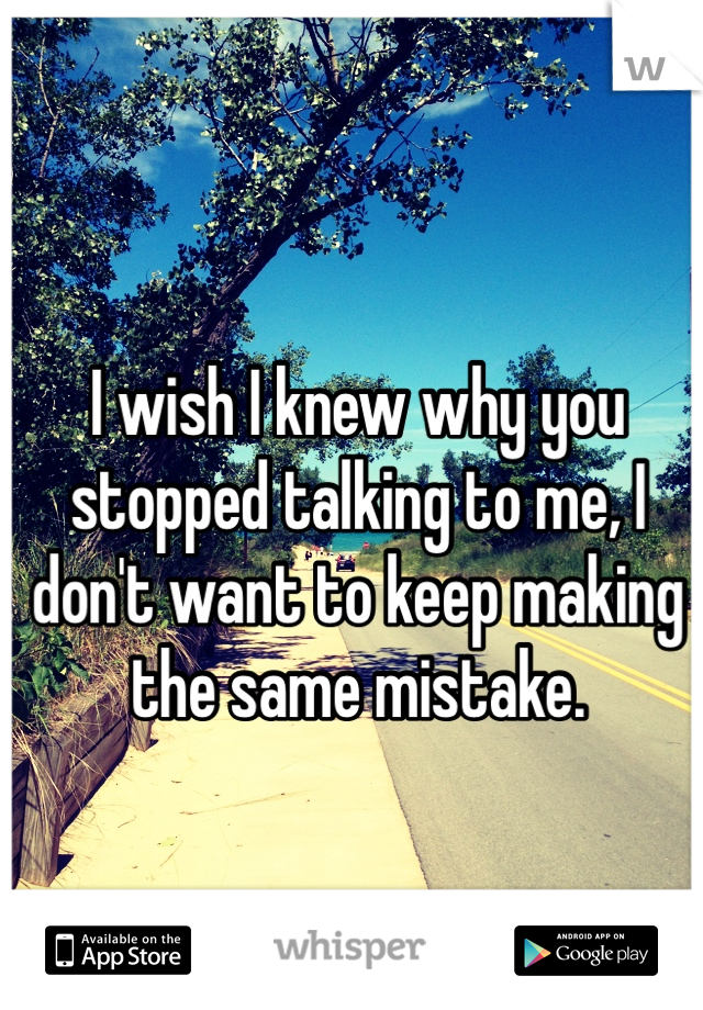 I wish I knew why you stopped talking to me, I don't want to keep making the same mistake.