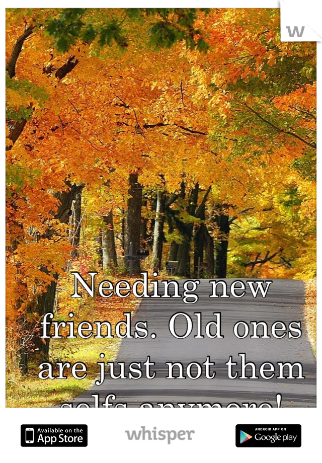 Needing new friends. Old ones are just not them selfs anymore!