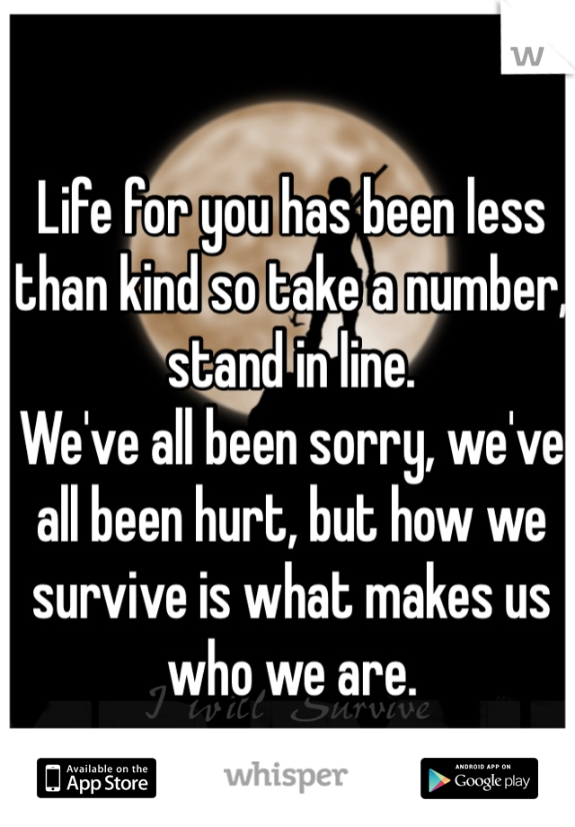 Life for you has been less than kind so take a number, stand in line. We've all been sorry, we've all been hurt, but how we survive is what makes us who we are.