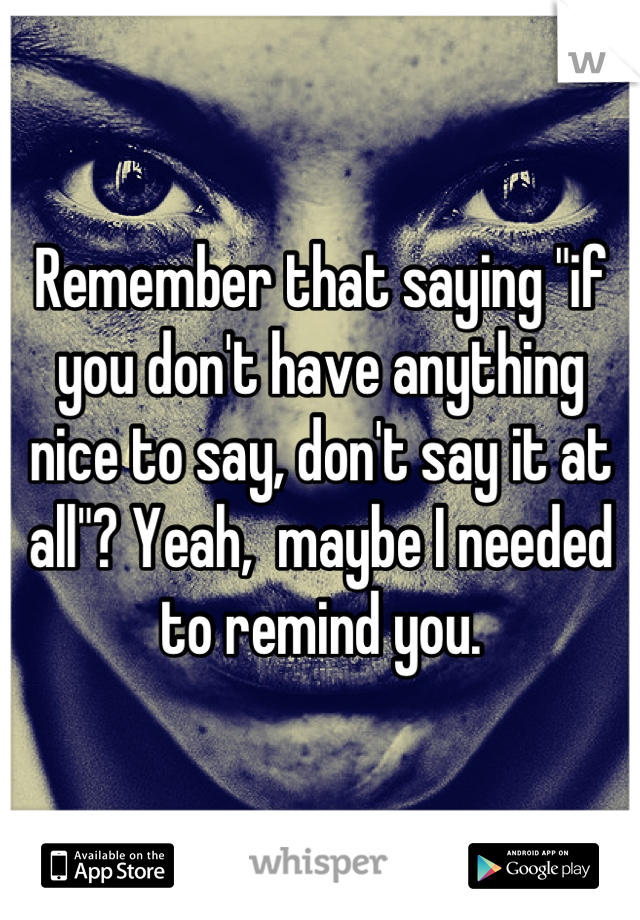 "Remember that saying ""if you don't have anything nice to say, don't say it at all""? Yeah,  maybe I needed to remind you."