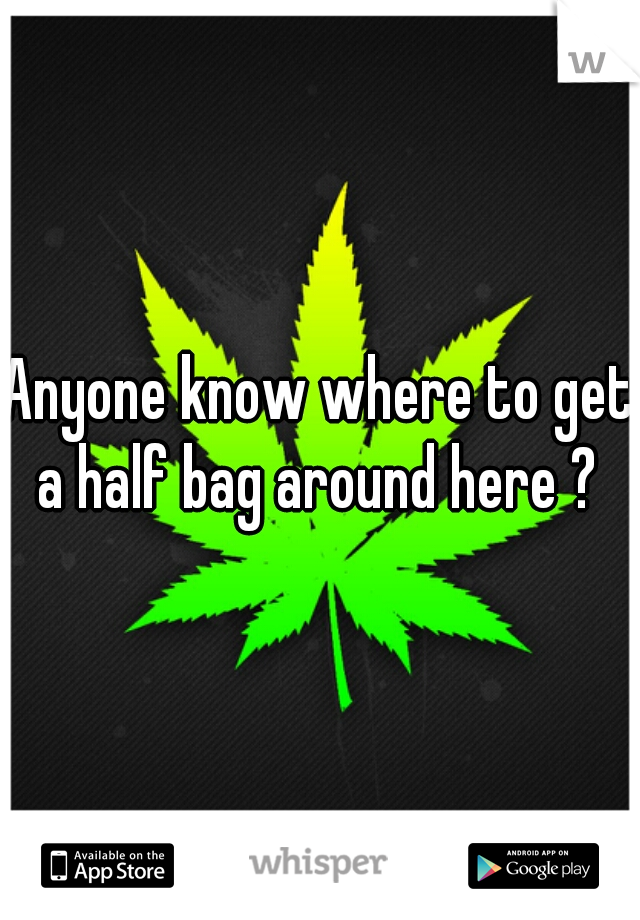 Anyone know where to get a half bag around here ?