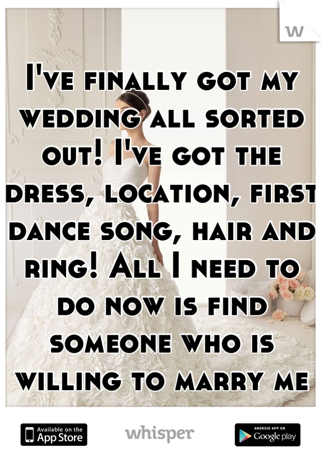 I've finally got my wedding all sorted out! I've got the dress, location, first dance song, hair and ring! All I need to do now is find someone who is willing to marry me