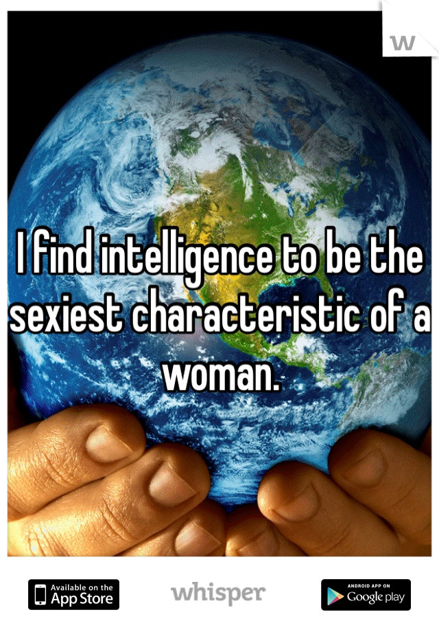 I find intelligence to be the sexiest characteristic of a woman.