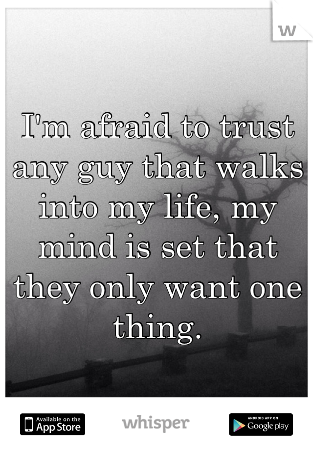 I'm afraid to trust any guy that walks into my life, my mind is set that they only want one thing.