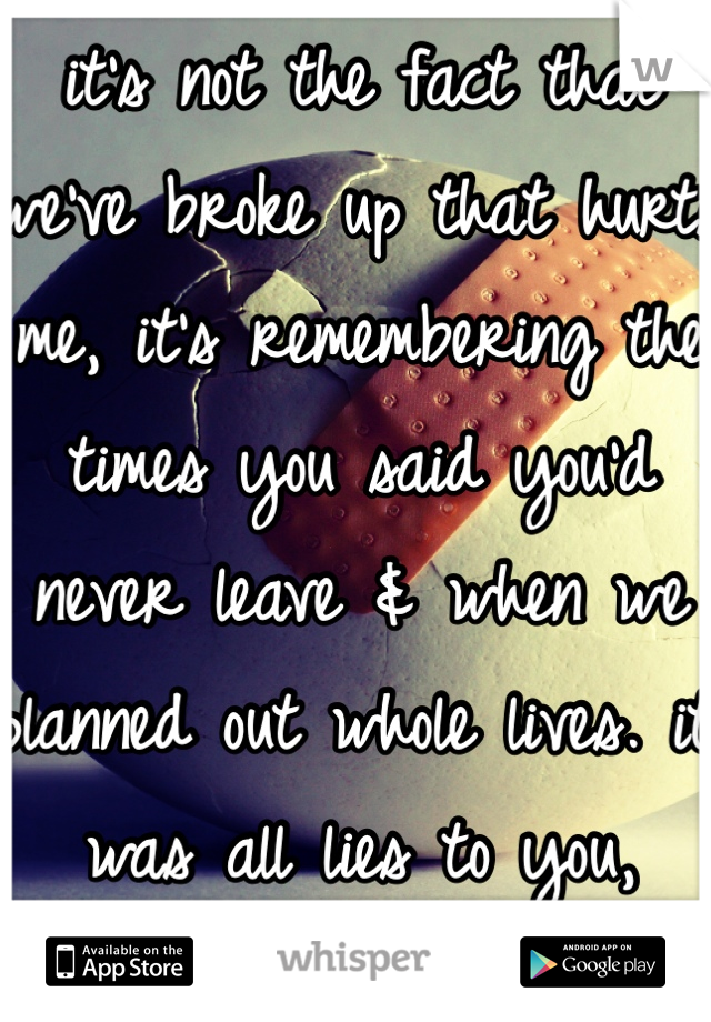 it's not the fact that we've broke up that hurts me, it's remembering the times you said you'd never leave & when we planned out whole lives. it was all lies to you, reality to me