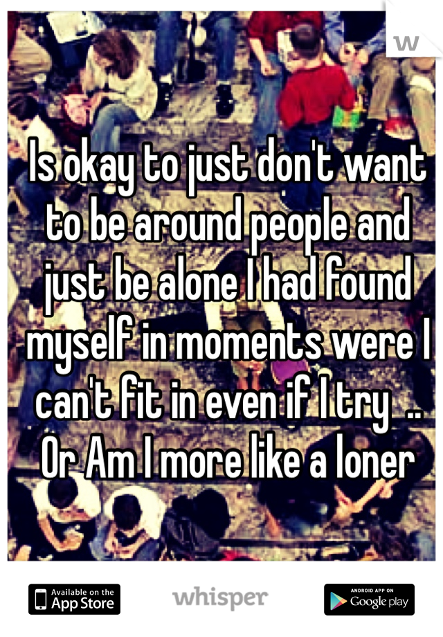 Is okay to just don't want to be around people and just be alone I had found myself in moments were I can't fit in even if I try  .. Or Am I more like a loner