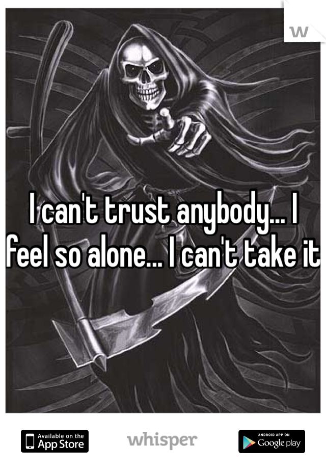 I can't trust anybody... I feel so alone... I can't take it