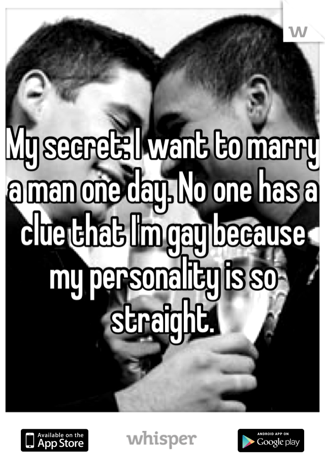 My secret: I want to marry a man one day. No one has a clue that I'm gay because my personality is so straight.