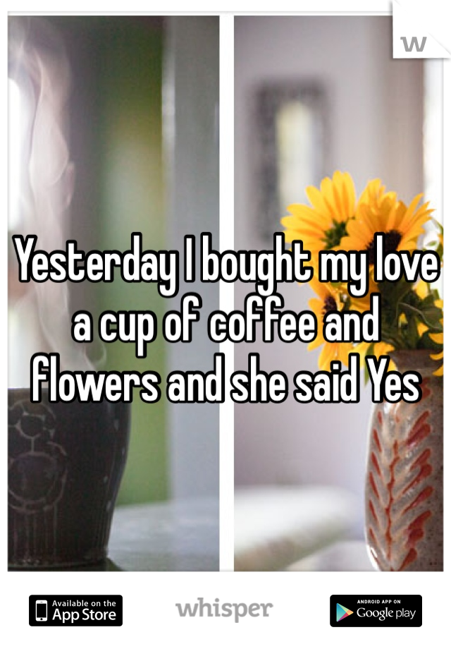 Yesterday I bought my love a cup of coffee and flowers and she said Yes