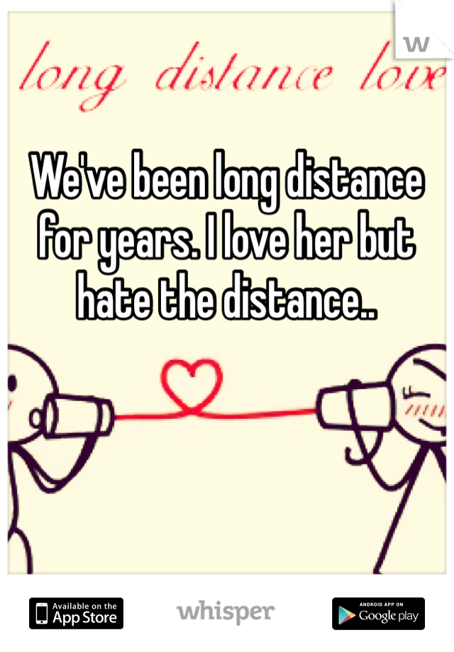 We've been long distance for years. I love her but hate the distance..