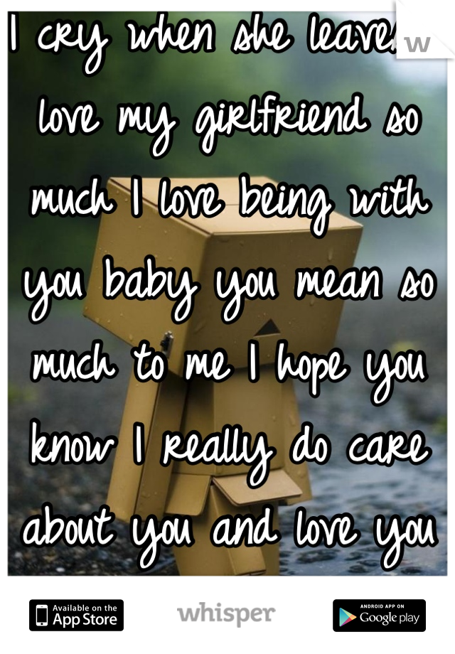 I cry when she leaves. I love my girlfriend so much I love being with you baby you mean so much to me I hope you know I really do care about you and love you baby <3