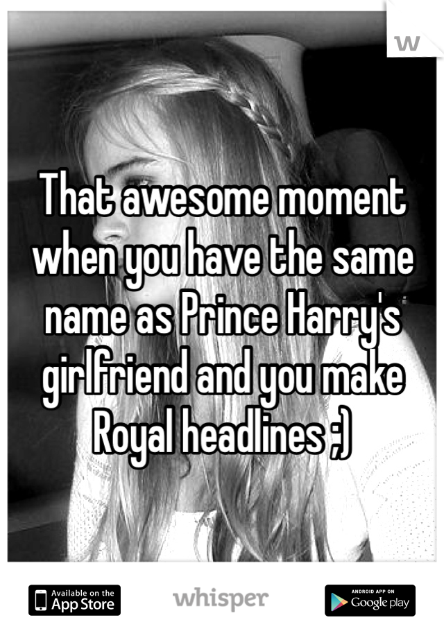 That awesome moment when you have the same name as Prince Harry's girlfriend and you make Royal headlines ;)