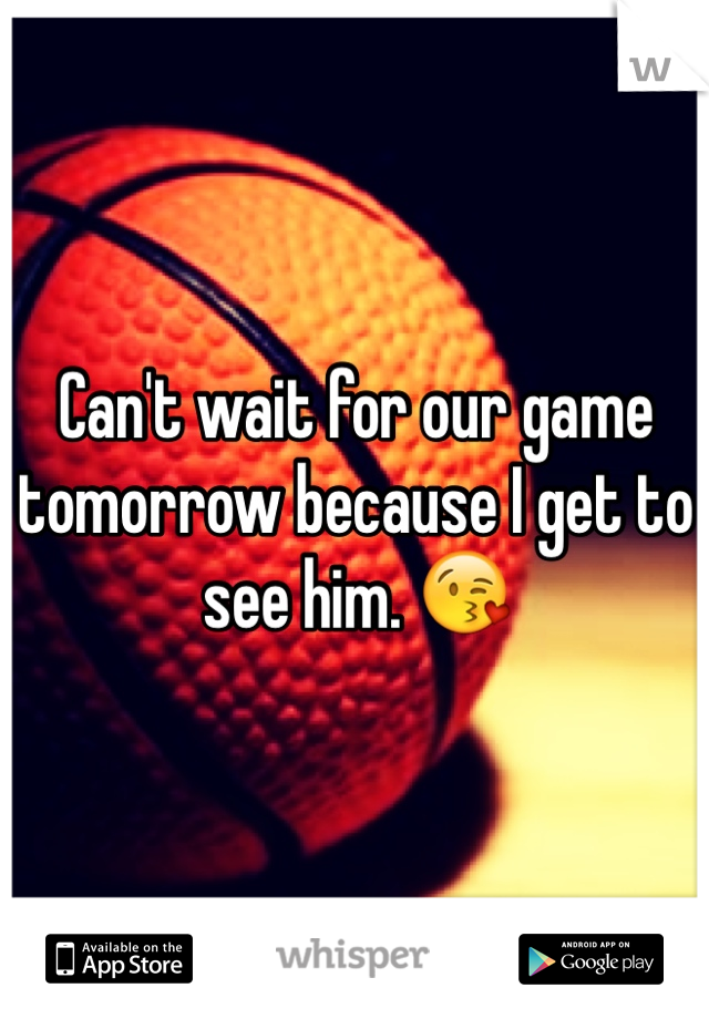 Can't wait for our game tomorrow because I get to see him. 😘