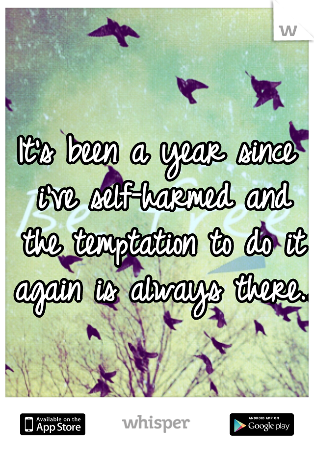 It's been a year since i've self-harmed and the temptation to do it again is always there..