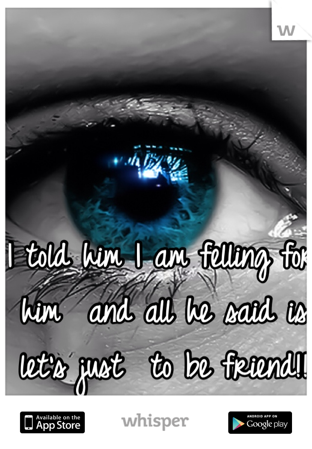 I told him I am felling for him  and all he said is let's just  to be friend!!