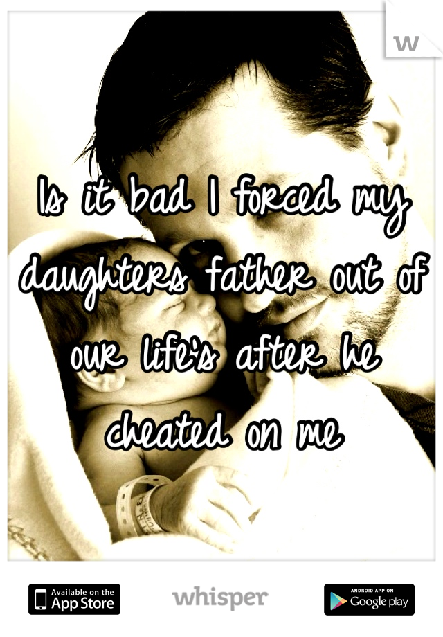 Is it bad I forced my daughters father out of our life's after he cheated on me