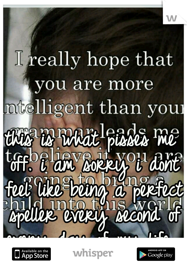 this is what pisses me off. i am sorry i dont feel like being a perfect speller every second of every day of my life.