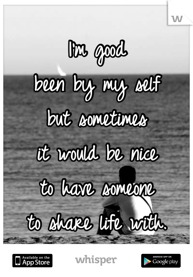 I'm good  been by my self  but sometimes  it would be nice  to have someone  to share life with.
