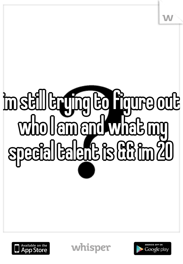 im still trying to figure out who I am and what my special talent is && im 20