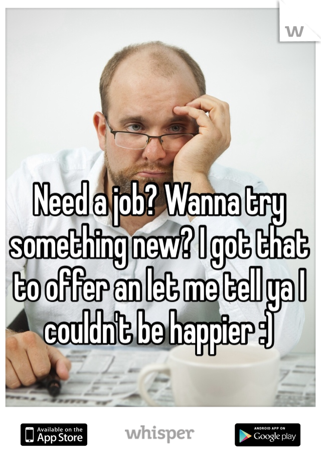 Need a job? Wanna try something new? I got that to offer an let me tell ya I couldn't be happier :)