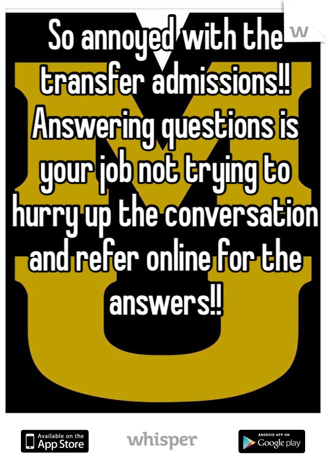 So annoyed with the transfer admissions!! Answering questions is your job not trying to hurry up the conversation and refer online for the answers!!