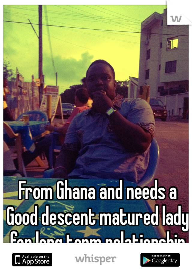 From Ghana and needs a Good descent matured lady for long term relationship