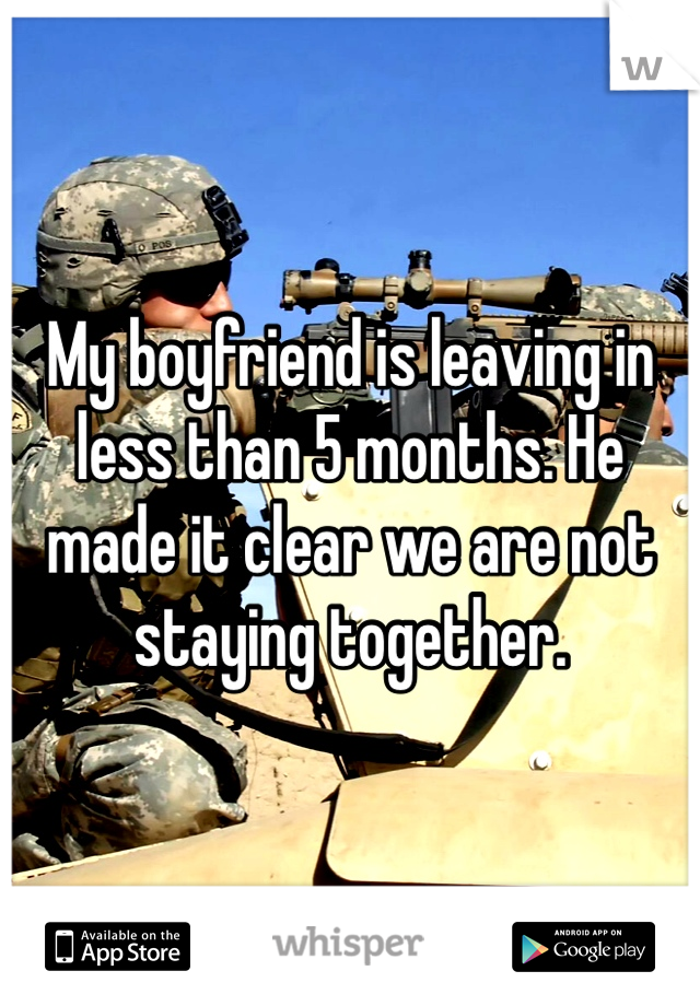 My boyfriend is leaving in less than 5 months. He made it clear we are not staying together.