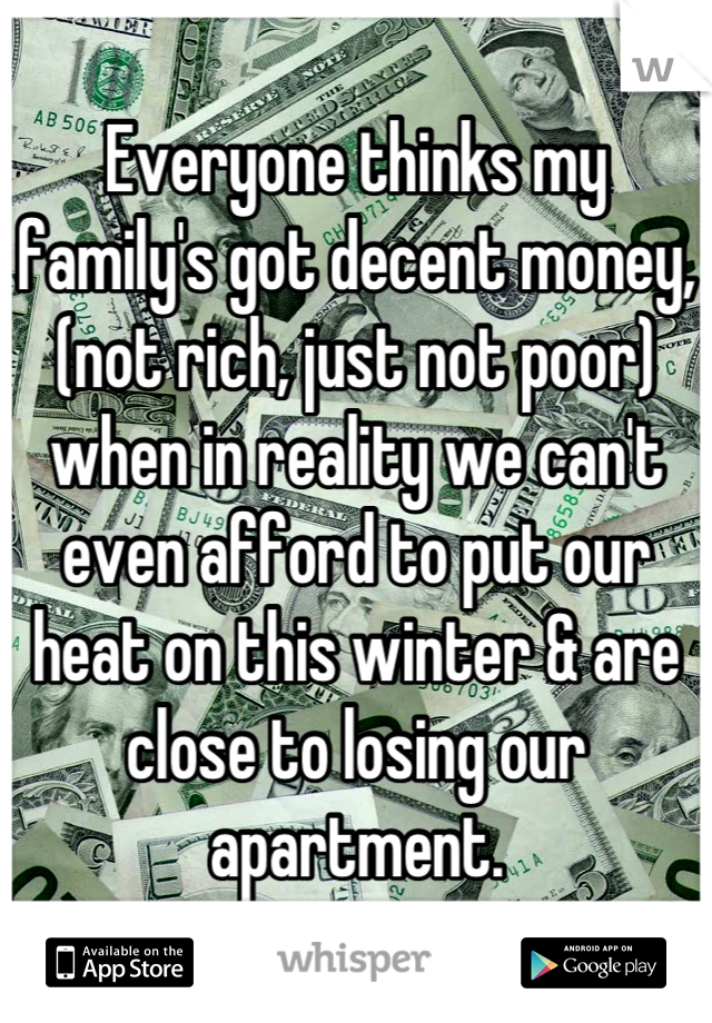 Everyone thinks my family's got decent money, (not rich, just not poor) when in reality we can't even afford to put our heat on this winter & are close to losing our apartment.