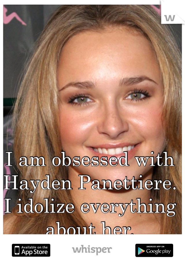 I am obsessed with Hayden Panettiere. I idolize everything about her.