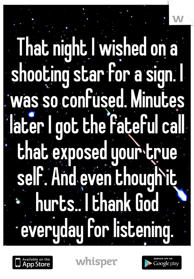 That night I wished on a shooting star for a sign. I was so confused. Minutes later I got the fateful call that exposed your true self. And even though it hurts.. I thank God everyday for listening.